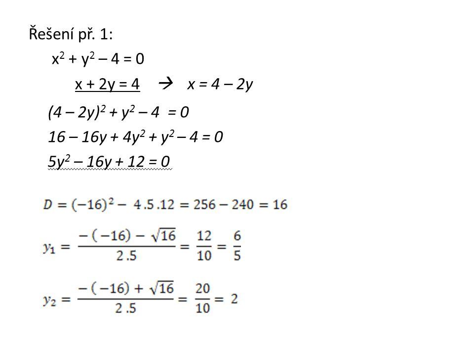 Řešení př. 1: x 2 + y 2 – 4 = 0 x + 2y = 4  x = 4 – 2y (4 – 2y) 2 + y 2 – 4 = 0 16 – 16y + 4y 2 + y 2 – 4 = 0 5y 2 – 16y + 12 = 0