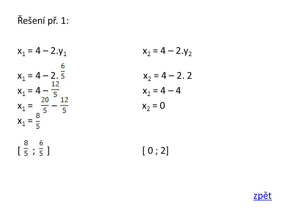 Řešení př. 1: x 1 = 4 – 2.y 1 x 2 = 4 – 2.y 2 x 1 = 4 – 2. x 2 = 4 – 2. 2 x 1 = 4 – x 2 = 4 – 4 x 1 = – x 2 = 0 x 1 = [ ; ] [ 0 ; 2] zpět