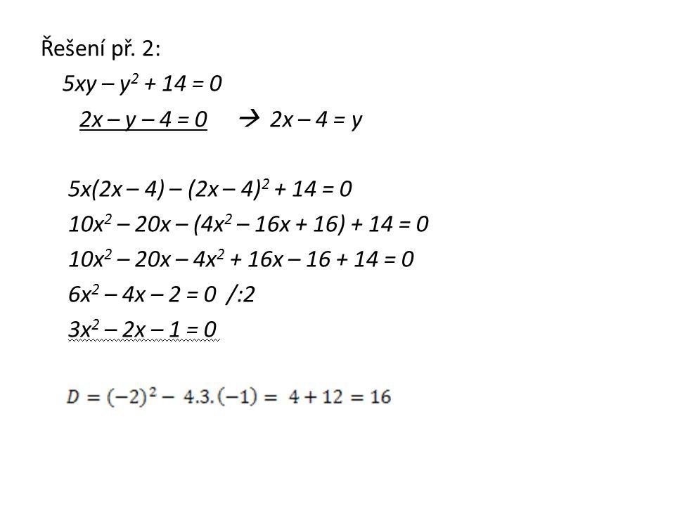 Řešení př. 2: 5xy – y 2 + 14 = 0 2x – y – 4 = 0  2x – 4 = y 5x(2x – 4) – (2x – 4) 2 + 14 = 0 10x 2 – 20x – (4x 2 – 16x + 16) + 14 = 0 10x 2 – 20x – 4