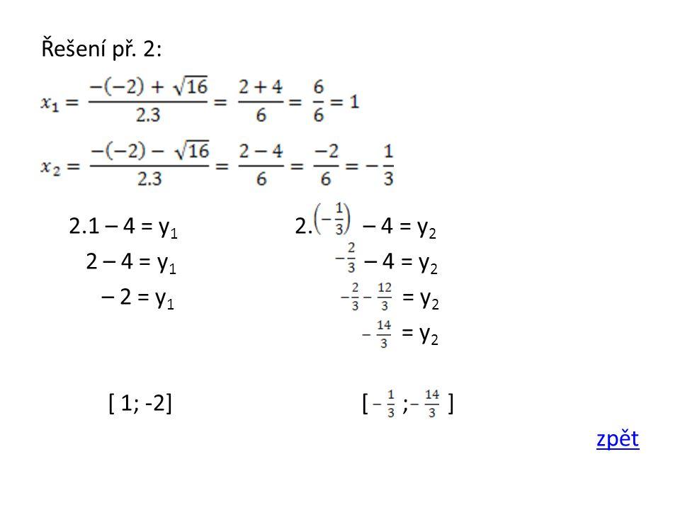 Řešení př. 2: 2.1 – 4 = y 1 2. – 4 = y 2 2 – 4 = y 1 – 4 = y 2 – 2 = y 1 = y 2 = y 2 [ 1; -2] [ ; ] zpět