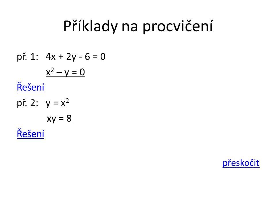 Příklady na procvičení př. 1: 4x + 2y - 6 = 0 x 2 – y = 0 Řešení př. 2: y = x 2 xy = 8 Řešení přeskočit