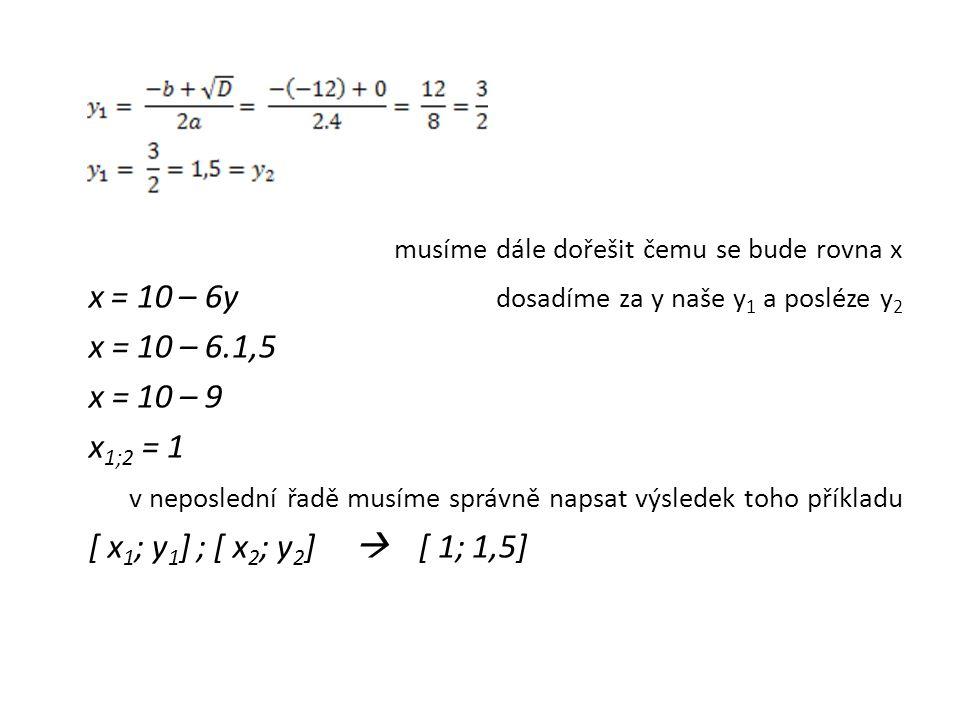 musíme dále dořešit čemu se bude rovna x x = 10 – 6y dosadíme za y naše y 1 a posléze y 2 x = 10 – 6.1,5 x = 10 – 9 x 1;2 = 1 v neposlední řadě musíme
