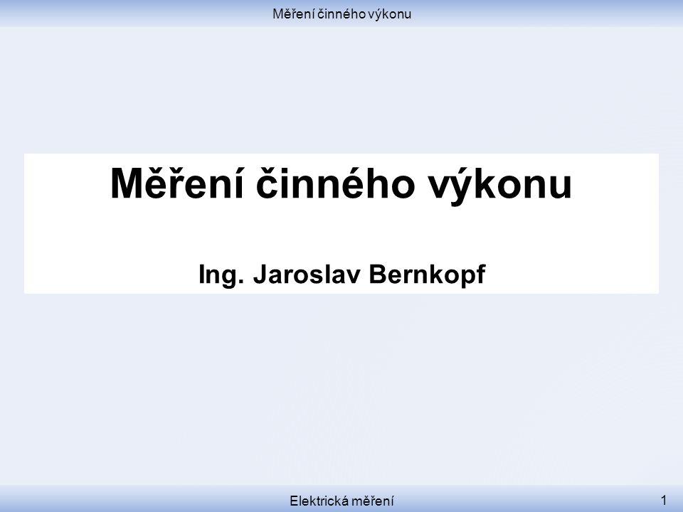 Měření činného výkonu Elektrická měření 1 Měření činného výkonu Ing. Jaroslav Bernkopf