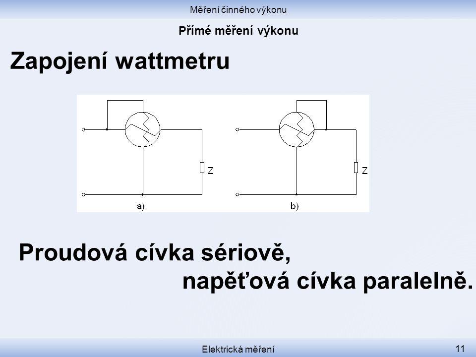 Měření činného výkonu Elektrická měření 11 Zapojení wattmetru Proudová cívka sériově, napěťová cívka paralelně.