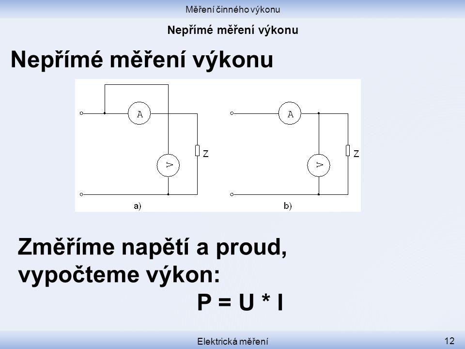 Měření činného výkonu Elektrická měření 12 Nepřímé měření výkonu Změříme napětí a proud, vypočteme výkon: P = U * I