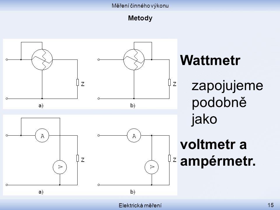 Měření činného výkonu Elektrická měření 15 Wattmetr zapojujeme podobně jako voltmetr a ampérmetr.