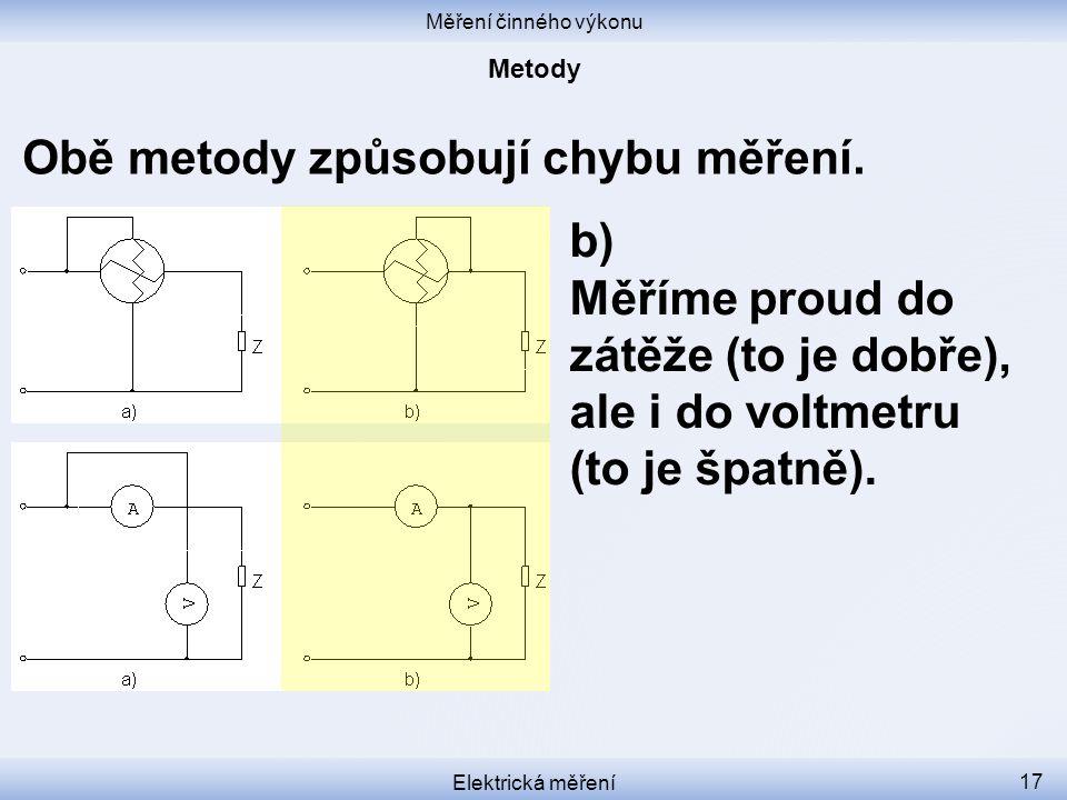 Měření činného výkonu Elektrická měření 17 b) Měříme proud do zátěže (to je dobře), ale i do voltmetru (to je špatně). Obě metody způsobují chybu měře