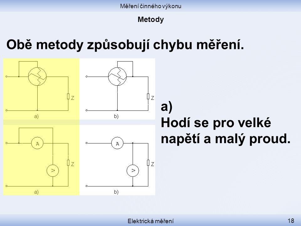 Měření činného výkonu Elektrická měření 18 Obě metody způsobují chybu měření. a) Hodí se pro velké napětí a malý proud.