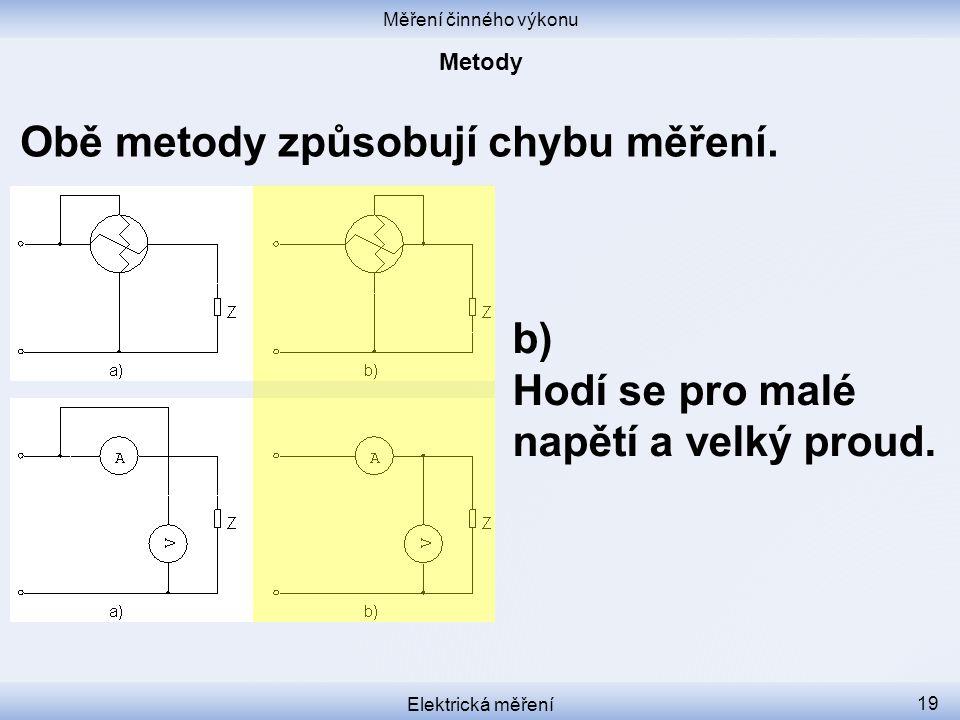Měření činného výkonu Elektrická měření 19 Obě metody způsobují chybu měření. b) Hodí se pro malé napětí a velký proud.
