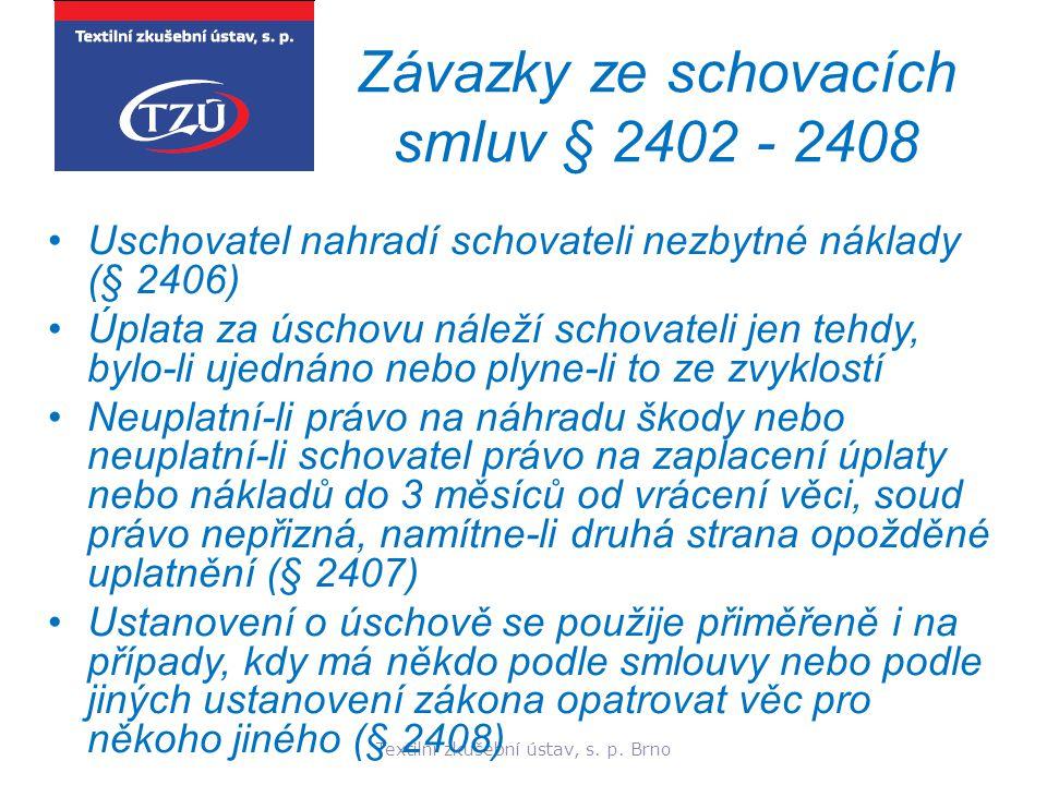 Textilní zkušební ústav, s. p. Brno Závazky ze schovacích smluv § 2402 - 2408 Uschovatel nahradí schovateli nezbytné náklady (§ 2406) Úplata za úschov