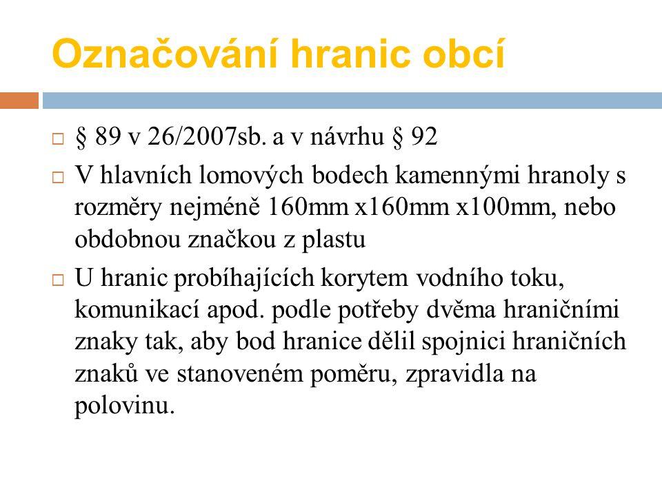 Označování hranic obcí  § 89 v 26/2007sb. a v návrhu § 92  V hlavních lomových bodech kamennými hranoly s rozměry nejméně 160mm x160mm x100mm, nebo