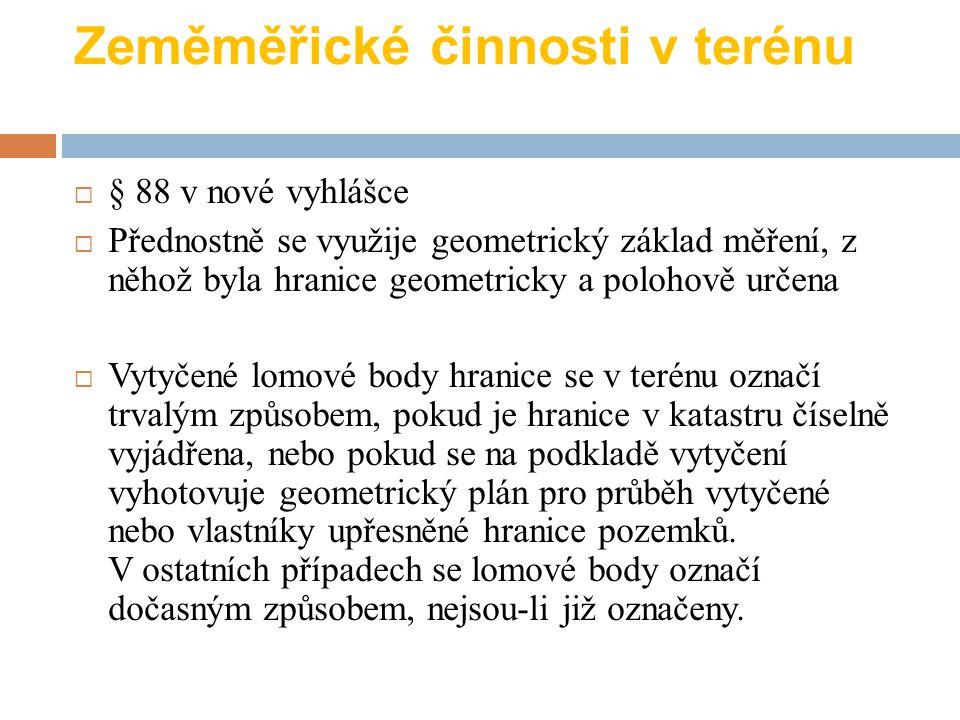 Zeměměřické činnosti v terénu  § 88 v nové vyhlášce  Přednostně se využije geometrický základ měření, z něhož byla hranice geometricky a polohově ur