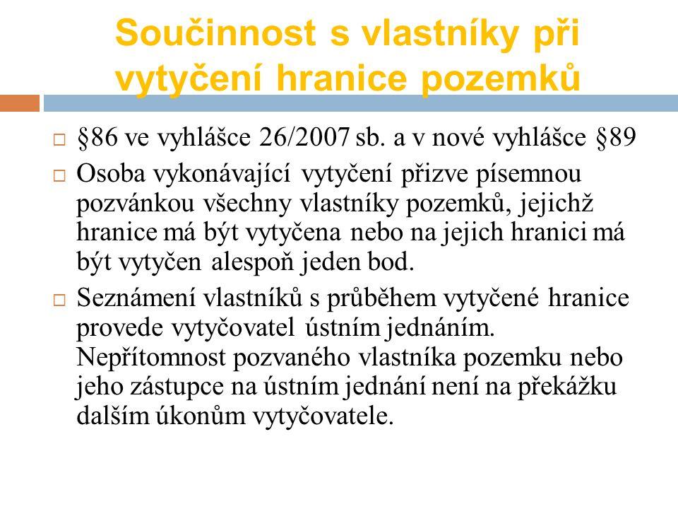 Součinnost s vlastníky při vytyčení hranice pozemků  §86 ve vyhlášce 26/2007 sb. a v nové vyhlášce §89  Osoba vykonávající vytyčení přizve písemnou