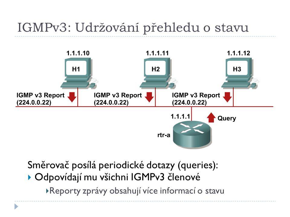 IGMPv3: Udržování přehledu o stavu Směrovač posílá periodické dotazy (queries):  Odpovídají mu všichni IGMPv3 členové  Reporty zprávy obsahují více informací o stavu