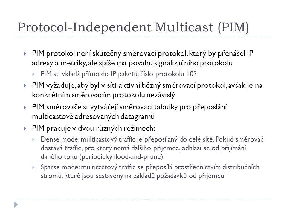 Protocol-Independent Multicast (PIM)  PIM protokol není skutečný směrovací protokol, který by přenášel IP adresy a metriky, ale spíše má povahu signalizačního protokolu  PIM se vkládá přímo do IP paketů, číslo protokolu 103  PIM vyžaduje, aby byl v síti aktivní běžný směrovací protokol, avšak je na konkrétním směrovacím protokolu nezávislý  PIM směrovače si vytvářejí směrovací tabulky pro přeposlání multicastově adresovaných datagramů  PIM pracuje v dvou různých režimech:  Dense mode: multicastový traffic je přeposílaný do celé sítě.