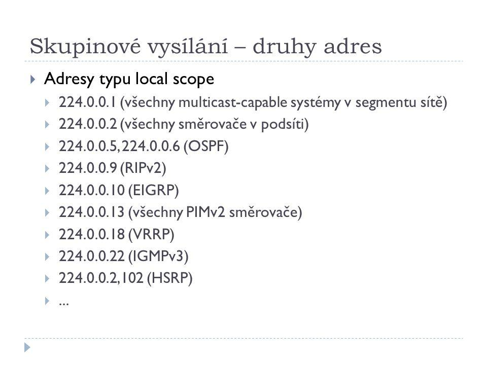 Skupinové vysílání – druhy adres  Adresy typu local scope  224.0.0.1 (všechny multicast-capable systémy v segmentu sítě)  224.0.0.2 (všechny směrovače v podsíti)  224.0.0.5, 224.0.0.6 (OSPF)  224.0.0.9 (RIPv2)  224.0.0.10 (EIGRP)  224.0.0.13 (všechny PIMv2 směrovače)  224.0.0.18 (VRRP)  224.0.0.22 (IGMPv3)  224.0.0.2,102 (HSRP) ...