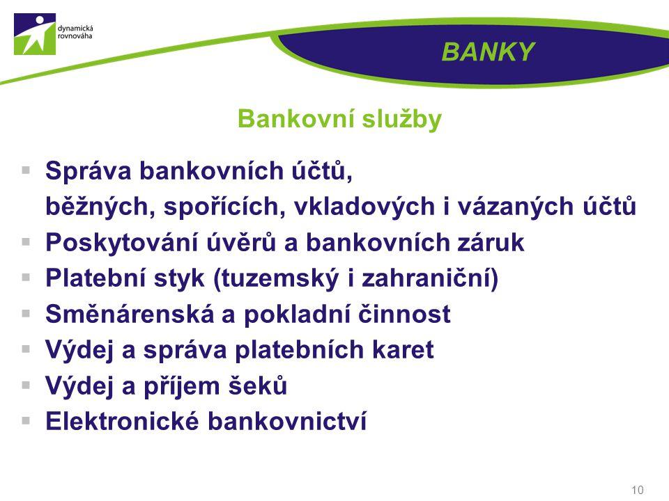 10 BANKY Bankovní služby  Správa bankovních účtů, běžných, spořících, vkladových i vázaných účtů  Poskytování úvěrů a bankovních záruk  Platební styk (tuzemský i zahraniční)  Směnárenská a pokladní činnost  Výdej a správa platebních karet  Výdej a příjem šeků  Elektronické bankovnictví