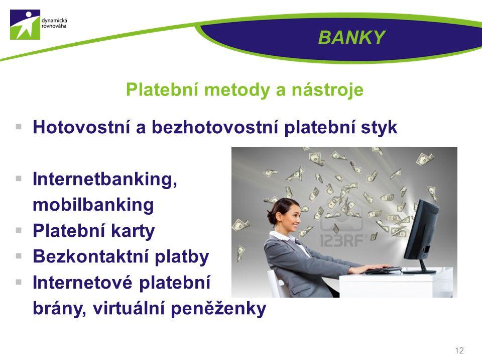 12 BANKY Platební metody a nástroje  Hotovostní a bezhotovostní platební styk  Internetbanking, mobilbanking  Platební karty  Bezkontaktní platby  Internetové platební brány, virtuální peněženky