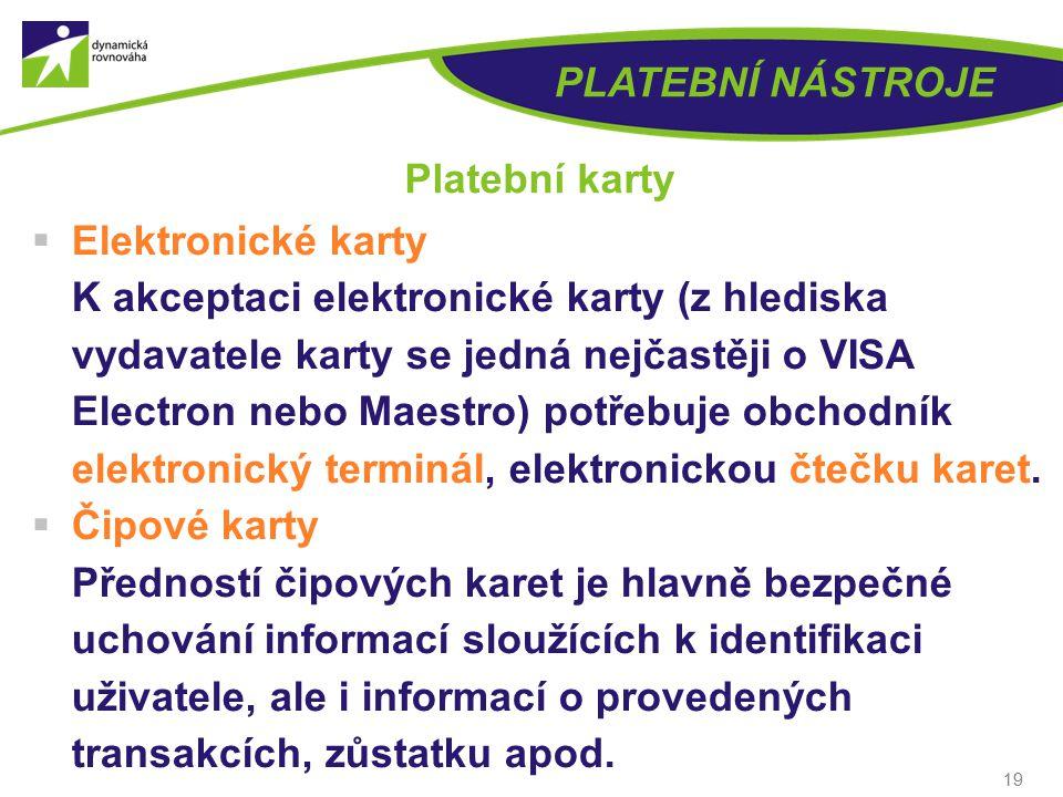 19 PLATEBNÍ NÁSTROJE Platební karty  Elektronické karty K akceptaci elektronické karty (z hlediska vydavatele karty se jedná nejčastěji o VISA Electron nebo Maestro) potřebuje obchodník elektronický terminál, elektronickou čtečku karet.