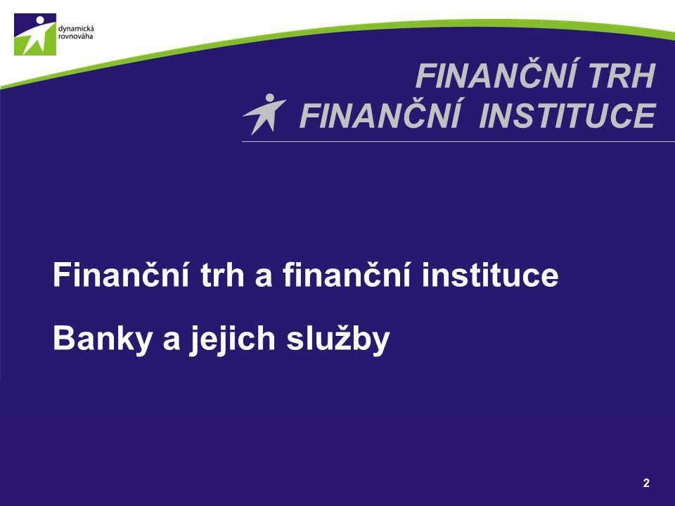 Finanční trh a finanční instituce Banky a jejich služby 2 FINANČNÍ TRH FINANČNÍ INSTITUCE