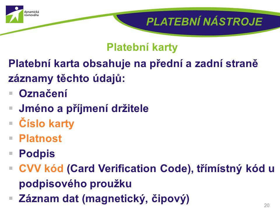 20 PLATEBNÍ NÁSTROJE Platební karty Platební karta obsahuje na přední a zadní straně záznamy těchto údajů:  Označení  Jméno a příjmení držitele  Číslo karty  Platnost  Podpis  CVV kód (Card Verification Code), třímístný kód u podpisového proužku  Záznam dat (magnetický, čipový)