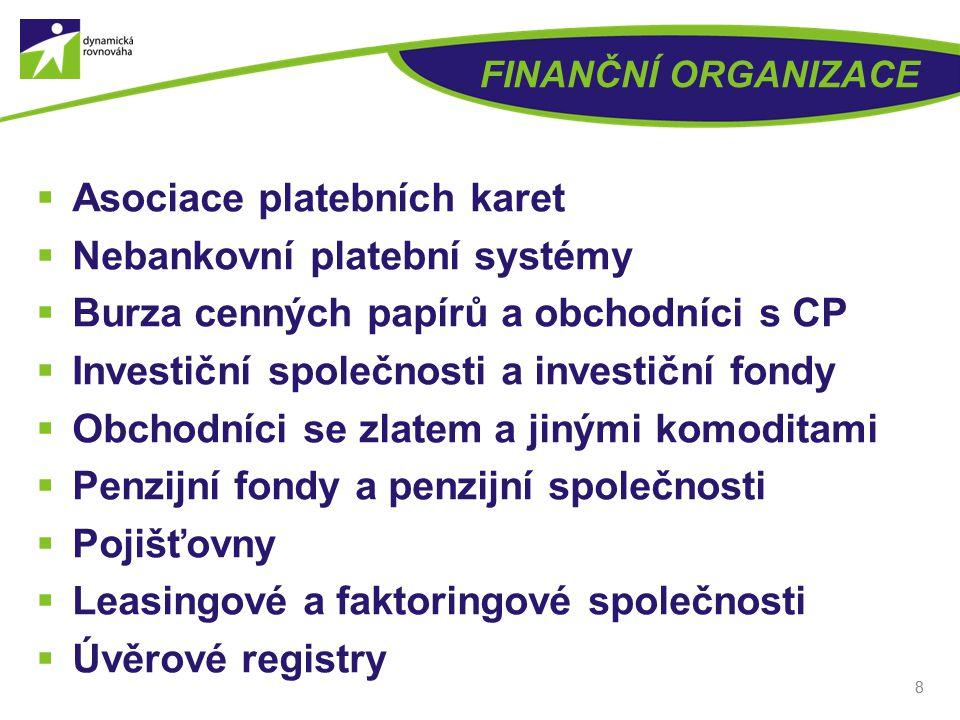 FINANČNÍ ORGANIZACE  Asociace platebních karet  Nebankovní platební systémy  Burza cenných papírů a obchodníci s CP  Investiční společnosti a investiční fondy  Obchodníci se zlatem a jinými komoditami  Penzijní fondy a penzijní společnosti  Pojišťovny  Leasingové a faktoringové společnosti  Úvěrové registry 8