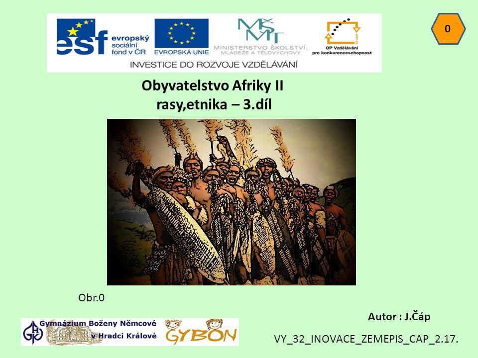 Obyvatelstvo Afriky II rasy,etnika – 3.díl 0 Autor : J.Čáp Obr.0 VY_32_INOVACE_ZEMEPIS_CAP_2.17.