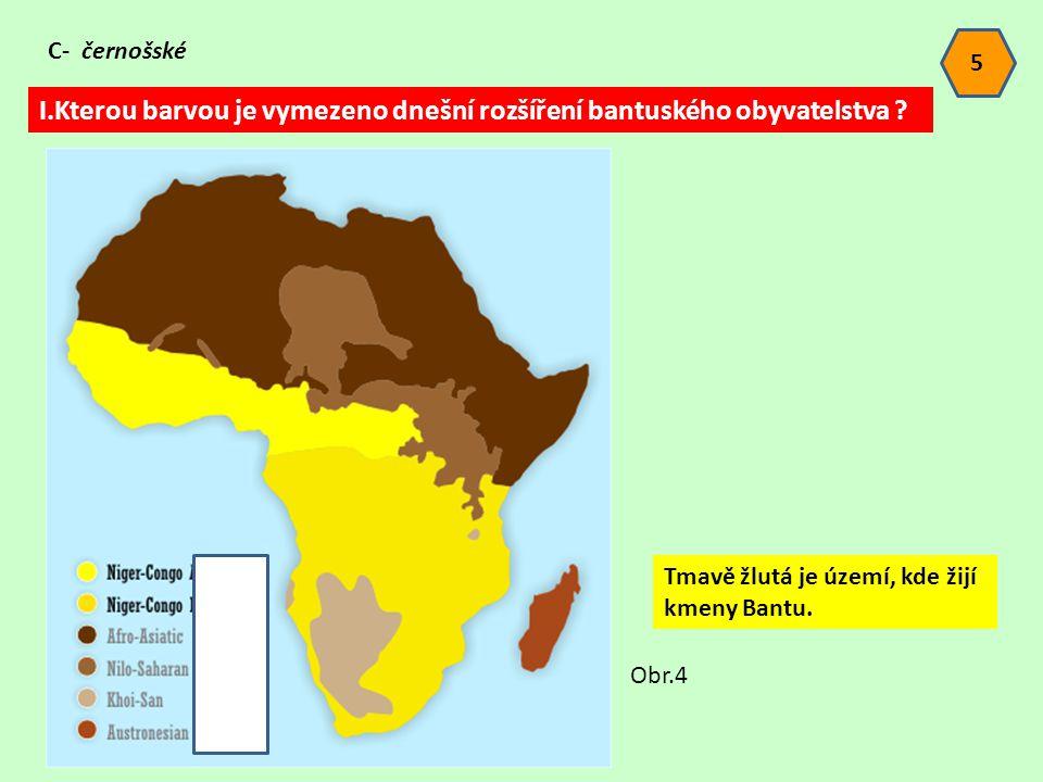 5 I.Kterou barvou je vymezeno dnešní rozšíření bantuského obyvatelstva ? C- černošské Obr.4 Tmavě žlutá je území, kde žijí kmeny Bantu.