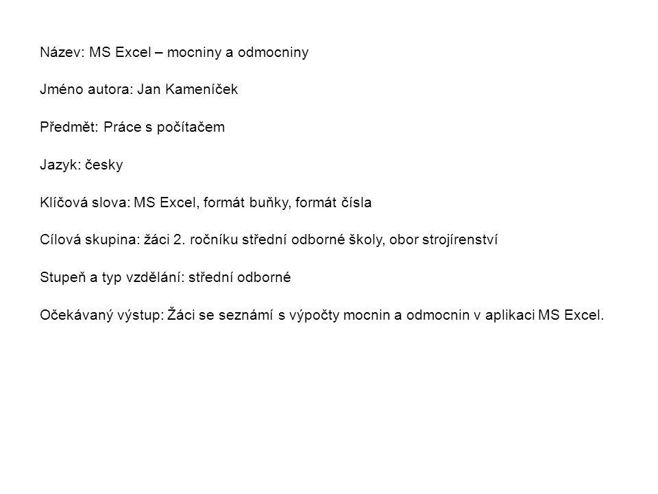 Název: MS Excel – mocniny a odmocniny Jméno autora: Jan Kameníček Předmět: Práce s počítačem Jazyk: česky Klíčová slova: MS Excel, formát buňky, formá