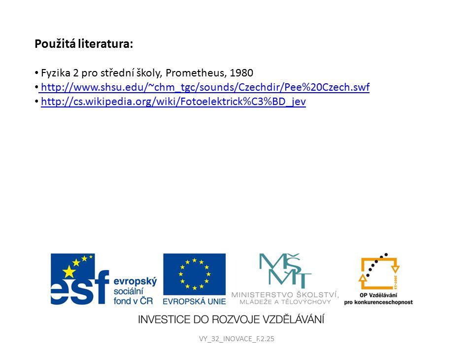 Použitá literatura: Fyzika 2 pro střední školy, Prometheus, 1980 http://www.shsu.edu/~chm_tgc/sounds/Czechdir/Pee%20Czech.swf http://www.shsu.edu/~chm_tgc/sounds/Czechdir/Pee%20Czech.swf http://cs.wikipedia.org/wiki/Fotoelektrick%C3%BD_jev VY_32_INOVACE_F.2.25