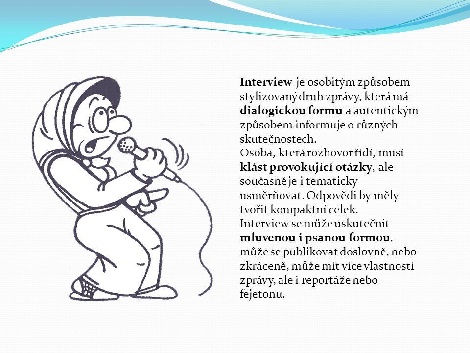 Interview je osobitým způsobem stylizovaný druh zprávy, která má dialogickou formu a autentickým způsobem informuje o různých skutečnostech.