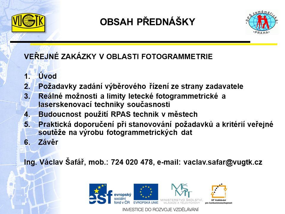 OBSAH PŘEDNÁŠKY VEŘEJNÉ ZAKÁZKY V OBLASTI FOTOGRAMMETRIE 1.Úvod 2.Požadavky zadání výběrového řízení ze strany zadavatele 3.Reálné možnosti a limity letecké fotogrammetrické a laserskenovací techniky současnosti 4.Budoucnost použití RPAS technik v městech 5.Praktická doporučení při stanovování požadavků a kritérií veřejné soutěže na výrobu fotogrammetrických dat 6.Závěr Ing.