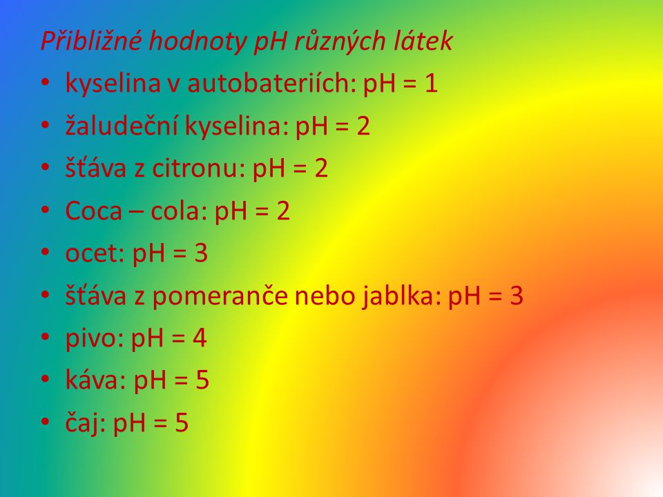 Přibližné hodnoty pH různých látek kyselina v autobateriích: pH = 1 žaludeční kyselina: pH = 2 šťáva z citronu: pH = 2 Coca – cola: pH = 2 ocet: pH = 3 šťáva z pomeranče nebo jablka: pH = 3 pivo: pH = 4 káva: pH = 5 čaj: pH = 5