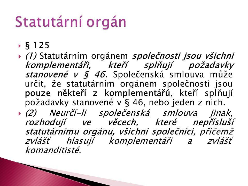  § 125  (1) Statutárním orgánem společnosti jsou všichni komplementáři, kteří splňují požadavky stanovené v § 46. Společenská smlouva může určit, že