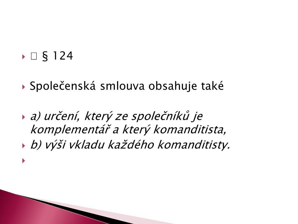   § 124  Společenská smlouva obsahuje také  a) určení, který ze společníků je komplementář a který komanditista,  b) výši vkladu každého komandit