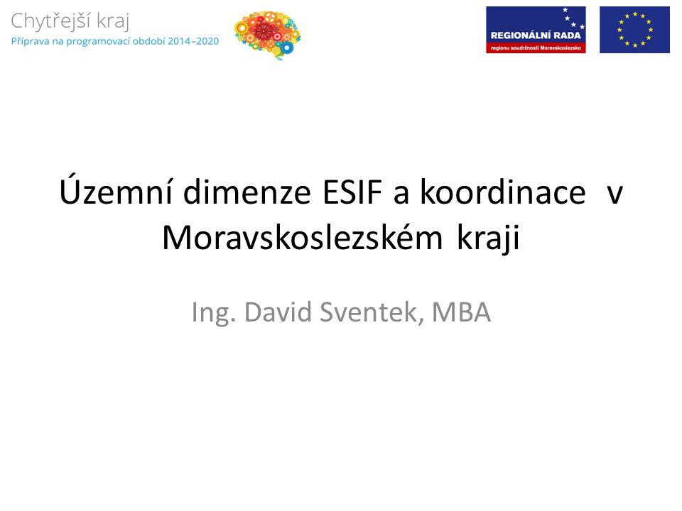Územní dimenze ESIF a koordinace v Moravskoslezském kraji Ing. David Sventek, MBA