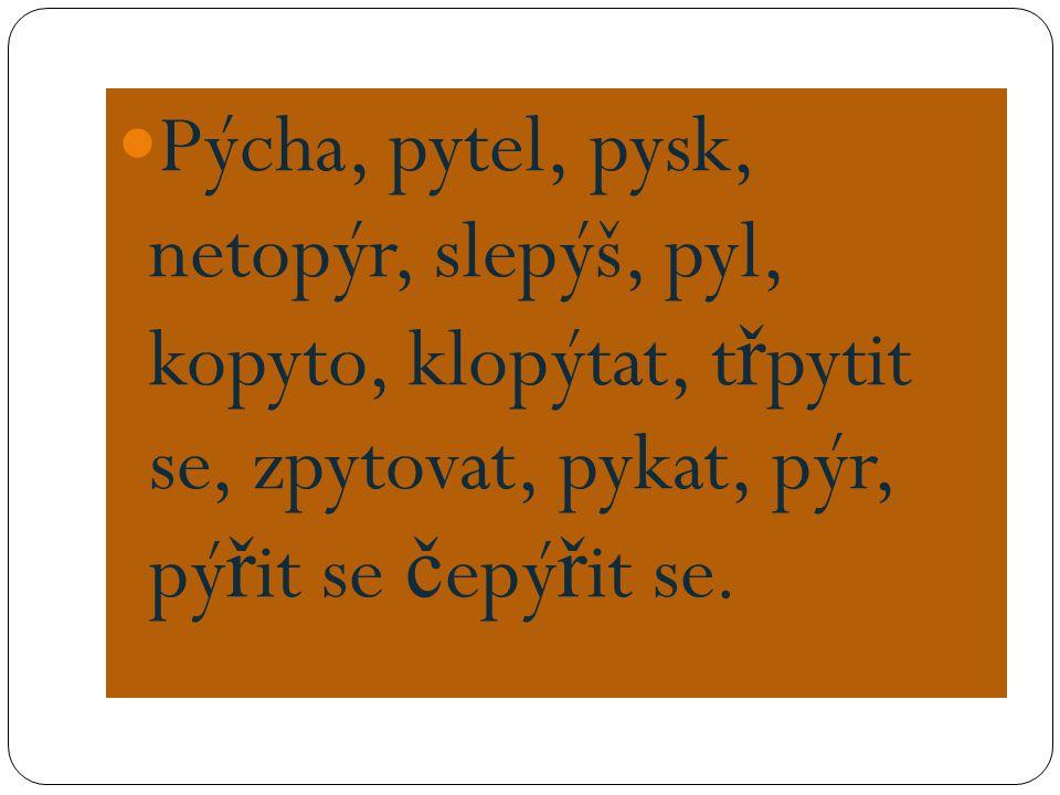 pýcha – pyšný, zpychnout, pýchavka, p ř epych, pyšnit se pytel – pytlák, pytla č it, pytlovina pysk – ptakopysk, pyskatý netopýr – netopý ř í slepýš – slepýší pyl – opylovat kopyto – sudokopytník, kopýtko