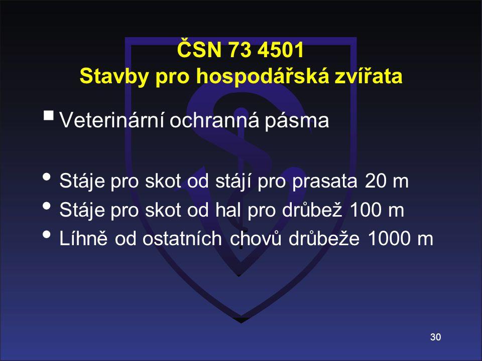 ČSN 73 4501 Stavby pro hospodářská zvířata  Veterinární ochranná pásma Stáje pro skot od stájí pro prasata 20 m Stáje pro skot od hal pro drůbež 100