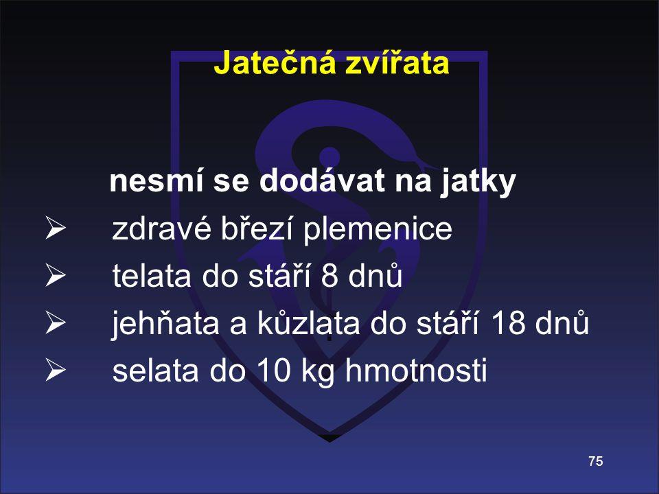 nesmí se dodávat na jatky  zdravé březí plemenice  telata do stáří 8 dnů  jehňata a kůzlata do stáří 18 dnů  selata do 10 kg hmotnosti Jatečná zví
