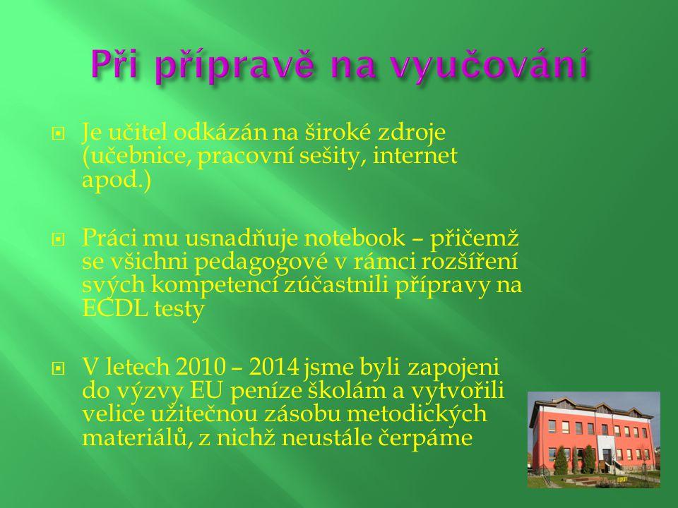  Je učitel odkázán na široké zdroje (učebnice, pracovní sešity, internet apod.)  Práci mu usnadňuje notebook – přičemž se všichni pedagogové v rámci rozšíření svých kompetencí zúčastnili přípravy na ECDL testy  V letech 2010 – 2014 jsme byli zapojeni do výzvy EU peníze školám a vytvořili velice užitečnou zásobu metodických materiálů, z nichž neustále čerpáme