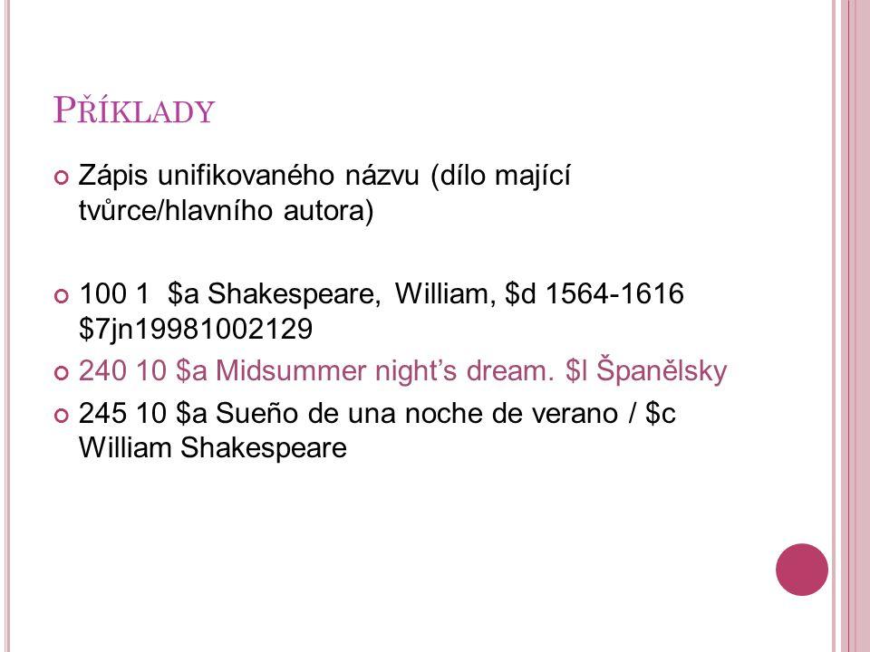 P ŘÍKLADY Zápis unifikovaného názvu (dílo mající tvůrce/hlavního autora) 100 1 $a Shakespeare, William, $d 1564-1616 $7jn19981002129 240 10 $a Midsummer night's dream.