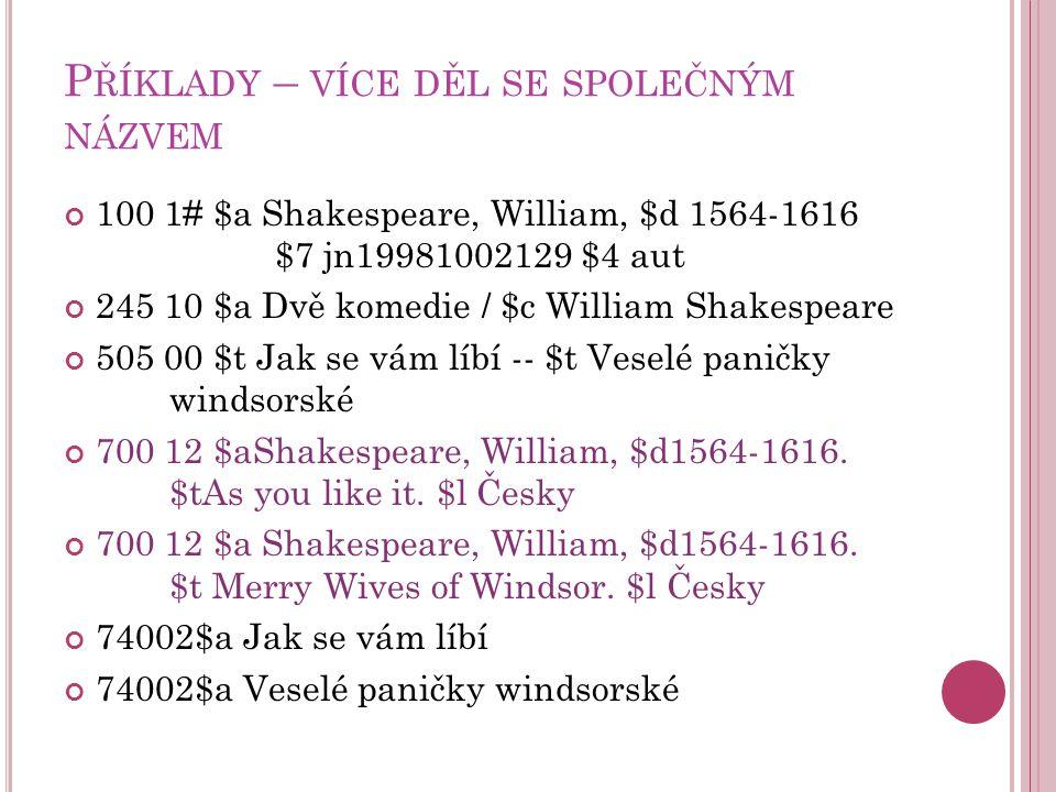 P ŘÍKLADY – VÍCE DĚL SE SPOLEČNÝM NÁZVEM 100 1# $a Shakespeare, William, $d 1564-1616 $7 jn19981002129 $4 aut 245 10 $a Dvě komedie / $c William Shakespeare 505 00 $t Jak se vám líbí -- $t Veselé paničky windsorské 700 12 $aShakespeare, William, $d1564-1616.