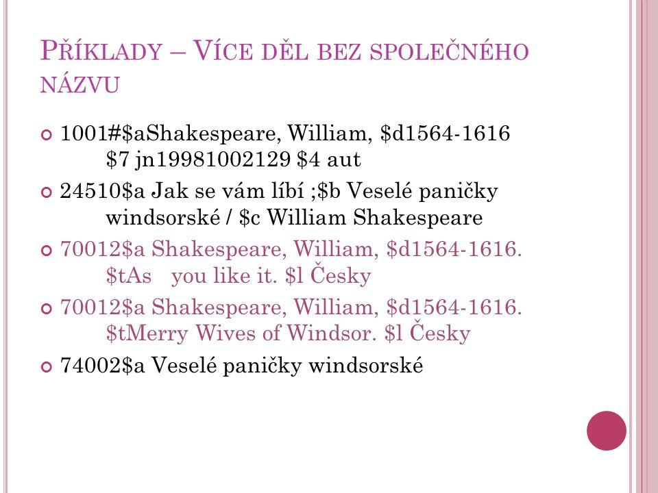 P ŘÍKLADY – V ÍCE DĚL BEZ SPOLEČNÉHO NÁZVU 1001#$aShakespeare, William, $d1564-1616 $7 jn19981002129 $4 aut 24510$a Jak se vám líbí ;$b Veselé paničky windsorské / $c William Shakespeare 70012$a Shakespeare, William, $d1564-1616.