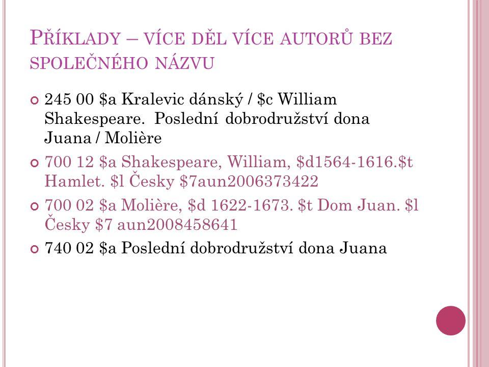 P ŘÍKLADY – VÍCE DĚL VÍCE AUTORŮ BEZ SPOLEČNÉHO NÁZVU 245 00 $a Kralevic dánský / $c William Shakespeare.