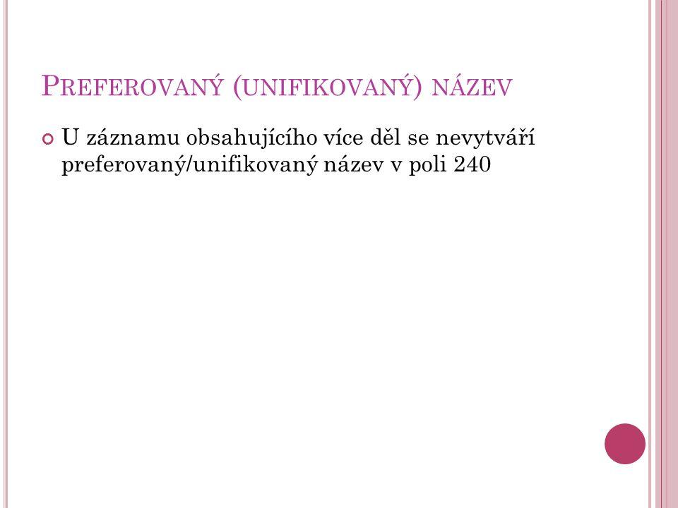 P REFEROVANÝ ( UNIFIKOVANÝ ) NÁZEV U záznamu obsahujícího více děl se nevytváří preferovaný/unifikovaný název v poli 240