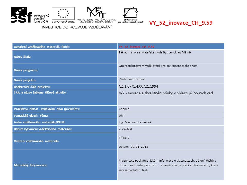 """VY_52_inovace_CH_9.59 Označení vzdělávacího materiálu (kód):VY_52_inovace_CH_9.59 Název školy: Základní škola a Mateřská škola Byšice, okres Mělník Název programu: Operační program Vzdělávání pro konkurenceschopnost Název projektu: """"Vzdělání pro život Registrační číslo projektu: CZ.1.07/1.4.00/21.1994 Číslo a název šablony klíčové aktivity: V/2 - Inovace a zkvalitnění výuky v oblasti přírodních věd Vzdělávací oblast - vzdělávací obor (předmět):Chemie Tematický okruh - téma:Uhlí Autor vzdělávacího materiálu/DUM:Ing."""