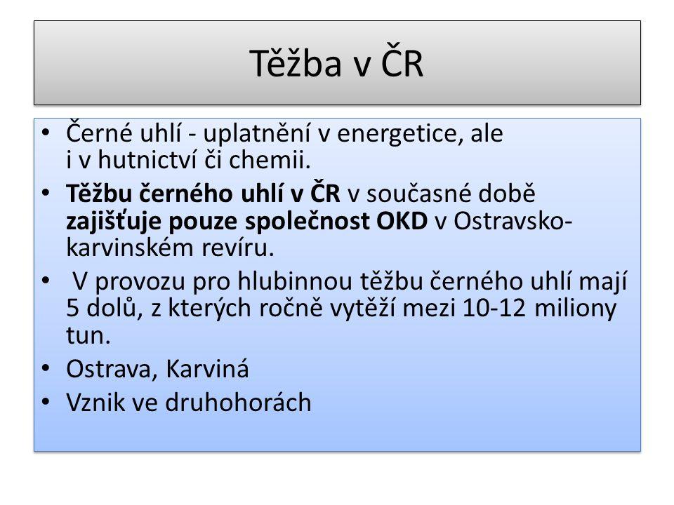 Těžba v ČR Černé uhlí - uplatnění v energetice, ale i v hutnictví či chemii. Těžbu černého uhlí v ČR v současné době zajišťuje pouze společnost OKD v
