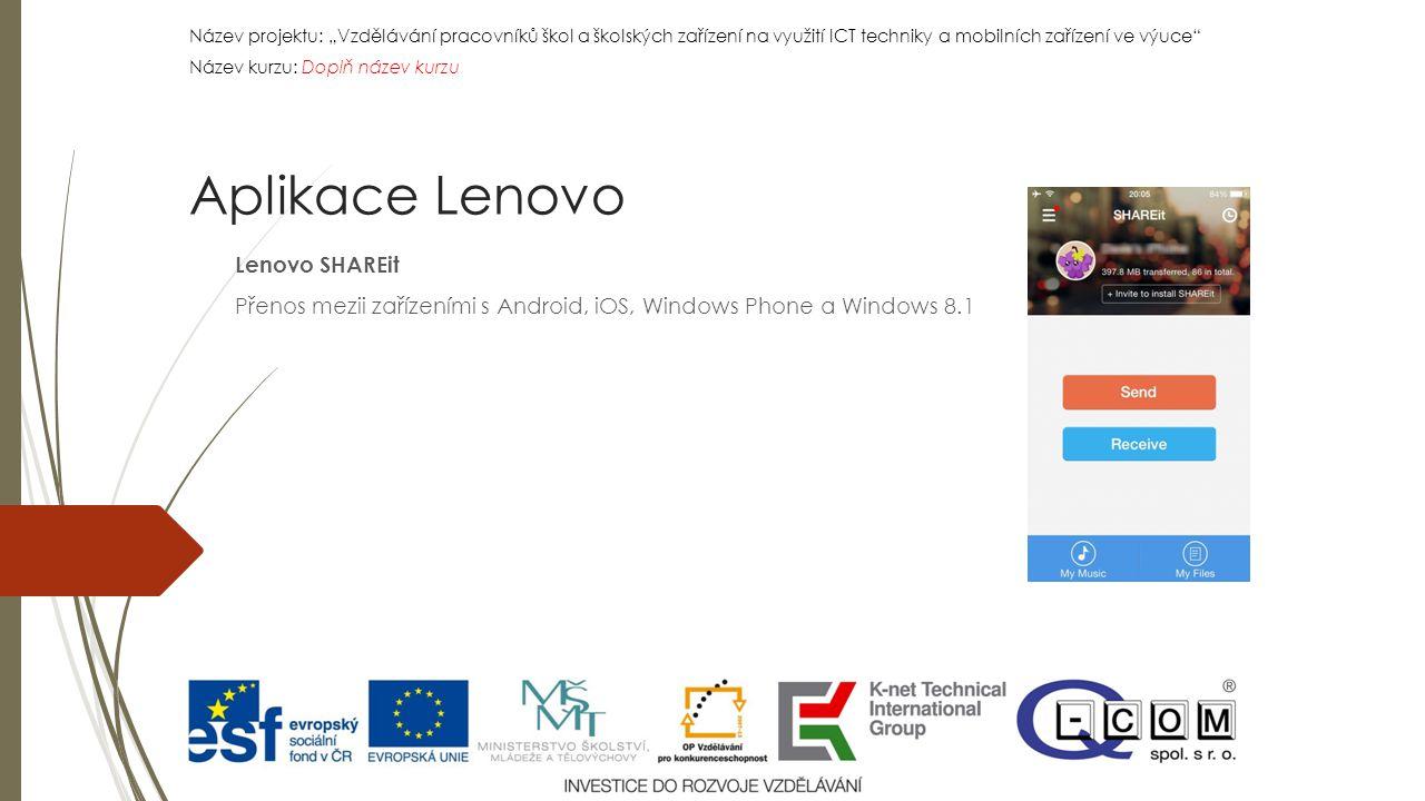 """Název projektu: """"Vzdělávání pracovníků škol a školských zařízení na využití ICT techniky a mobilních zařízení ve výuce Název kurzu: Doplň název kurzu Název projektu: """"Vzdělávání pracovníků škol a školských zařízení na využití ICT techniky a mobilních zařízení ve výuce Název kurzu: Doplň název kurzu Lenovo SHAREit Přenos mezii zařízeními s Android, iOS, Windows Phone a Windows 8.1 Aplikace Lenovo"""