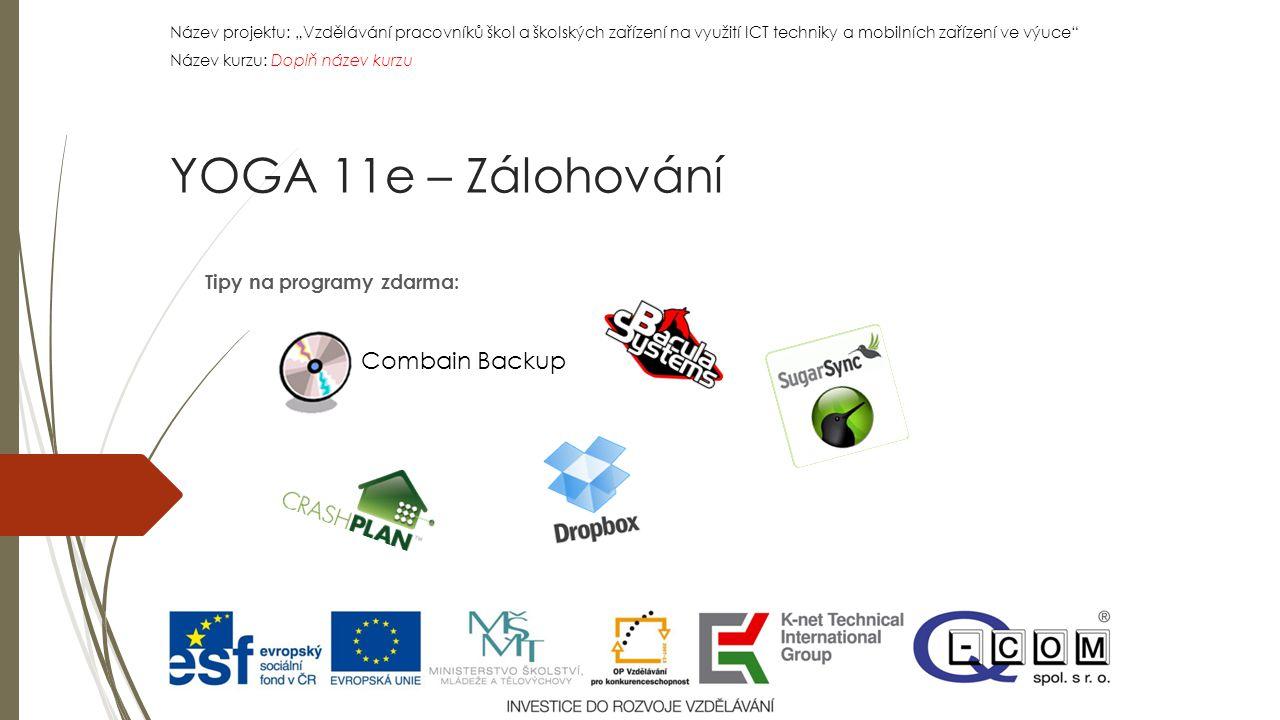 """Název projektu: """"Vzdělávání pracovníků škol a školských zařízení na využití ICT techniky a mobilních zařízení ve výuce Název kurzu: Doplň název kurzu Název projektu: """"Vzdělávání pracovníků škol a školských zařízení na využití ICT techniky a mobilních zařízení ve výuce Název kurzu: Doplň název kurzu Tipy na programy zdarma: YOGA 11e – Zálohování Combain Backup"""