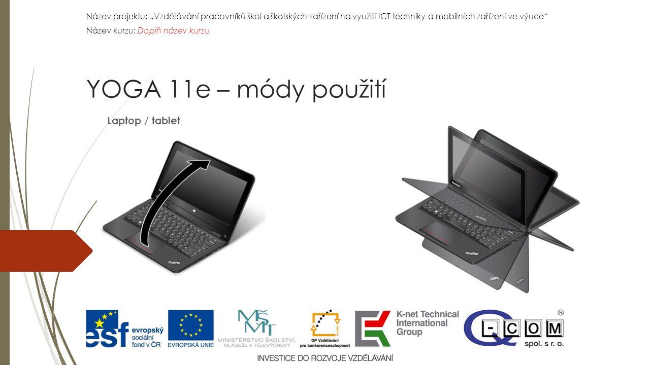 """Název projektu: """"Vzdělávání pracovníků škol a školských zařízení na využití ICT techniky a mobilních zařízení ve výuce Název kurzu: Doplň název kurzu Název projektu: """"Vzdělávání pracovníků škol a školských zařízení na využití ICT techniky a mobilních zařízení ve výuce Název kurzu: Doplň název kurzu Laptop / tablet YOGA 11e – módy použití"""